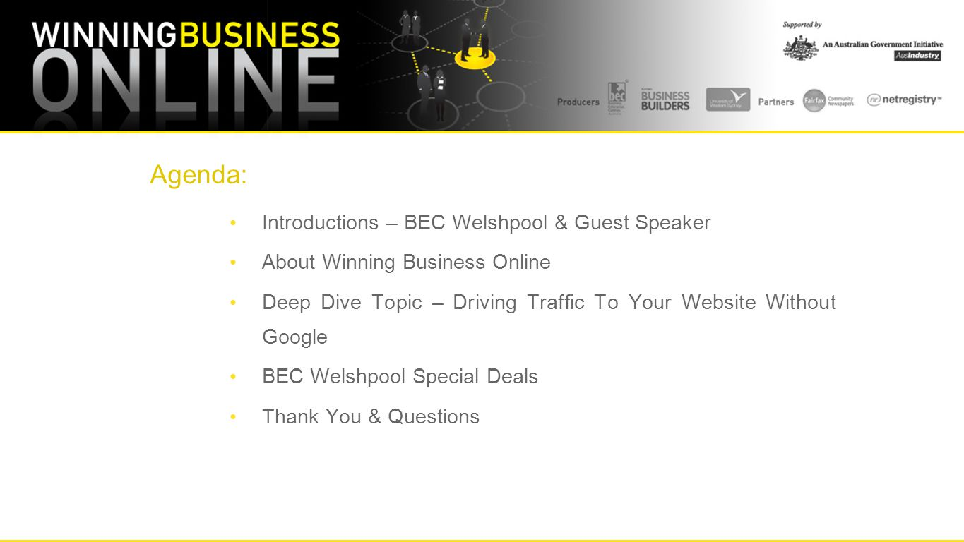 Agenda: Introductions – BEC Welshpool & Guest Speaker About Winning Business Online Deep Dive Topic – Driving Traffic To Your Website Without Google BEC Welshpool Special Deals Thank You & Questions