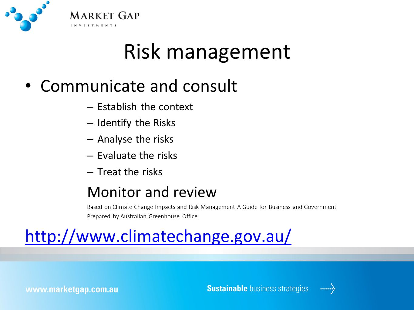 Risk management Communicate and consult – Establish the context – Identify the Risks – Analyse the risks – Evaluate the risks – Treat the risks Monitor and review Based on Climate Change Impacts and Risk Management A Guide for Business and Government Prepared by Australian Greenhouse Office http://www.climatechange.gov.au/