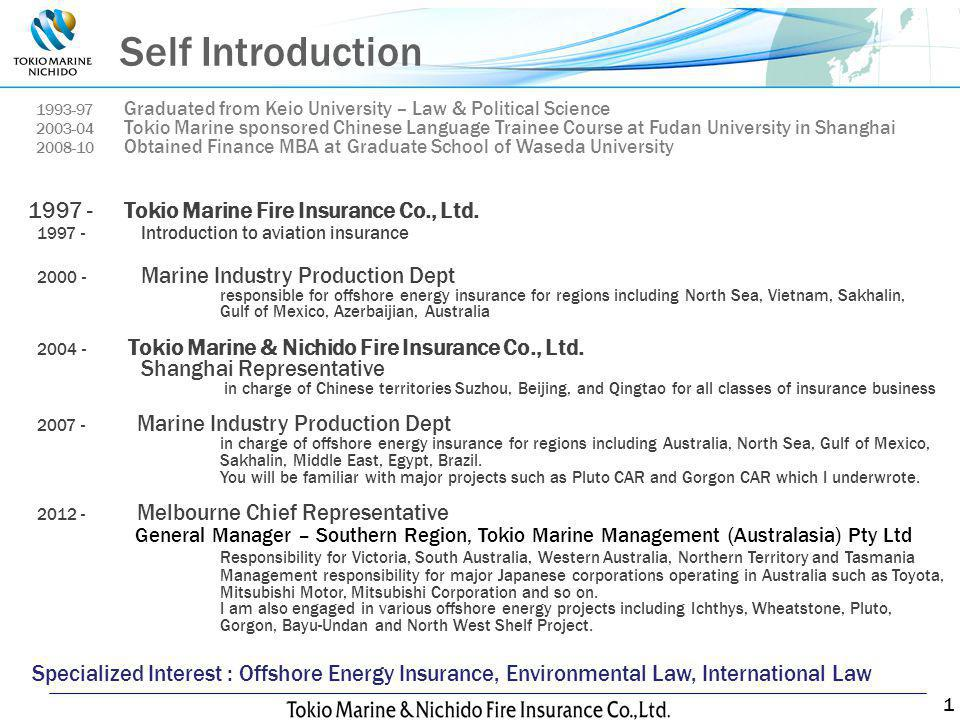 1 Self Introduction 1993-97 Graduated from Keio University – Law & Political Science 2003-04 Tokio Marine sponsored Chinese Language Trainee Course at Fudan University in Shanghai 2008-10 Obtained Finance MBA at Graduate School of Waseda University 1997 - Tokio Marine Fire Insurance Co., Ltd.