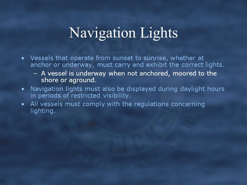Vessels that operate from sunset to sunrise, whether at anchor or underway, must carry and exhibit the correct lights.