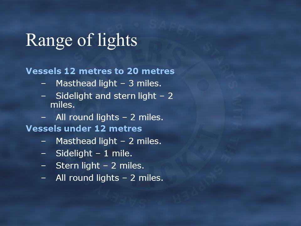 Range of lights Vessels 12 metres to 20 metres –Masthead light – 3 miles.