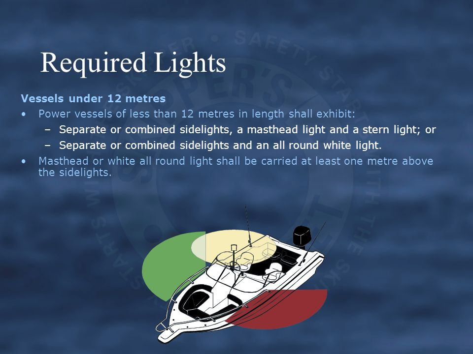 Required Lights Vessels under 12 metres Power vessels of less than 12 metres in length shall exhibit: –Separate or combined sidelights, a masthead light and a stern light; or –Separate or combined sidelights and an all round white light.