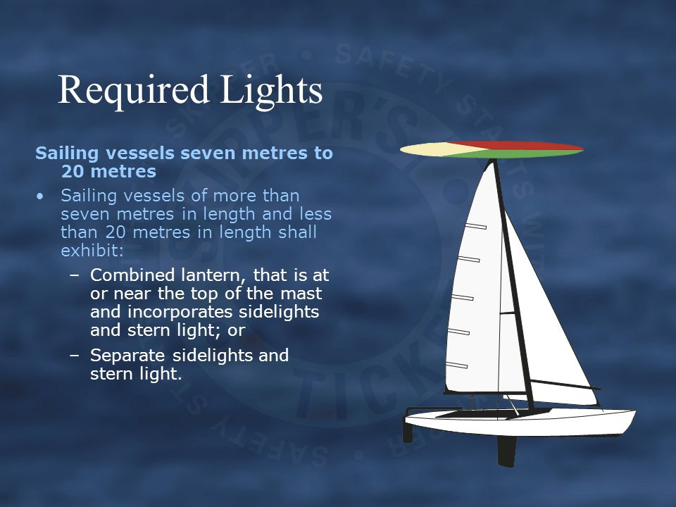 Required Lights Sailing vessels seven metres to 20 metres Sailing vessels of more than seven metres in length and less than 20 metres in length shall exhibit: –Combined lantern, that is at or near the top of the mast and incorporates sidelights and stern light; or –Separate sidelights and stern light.