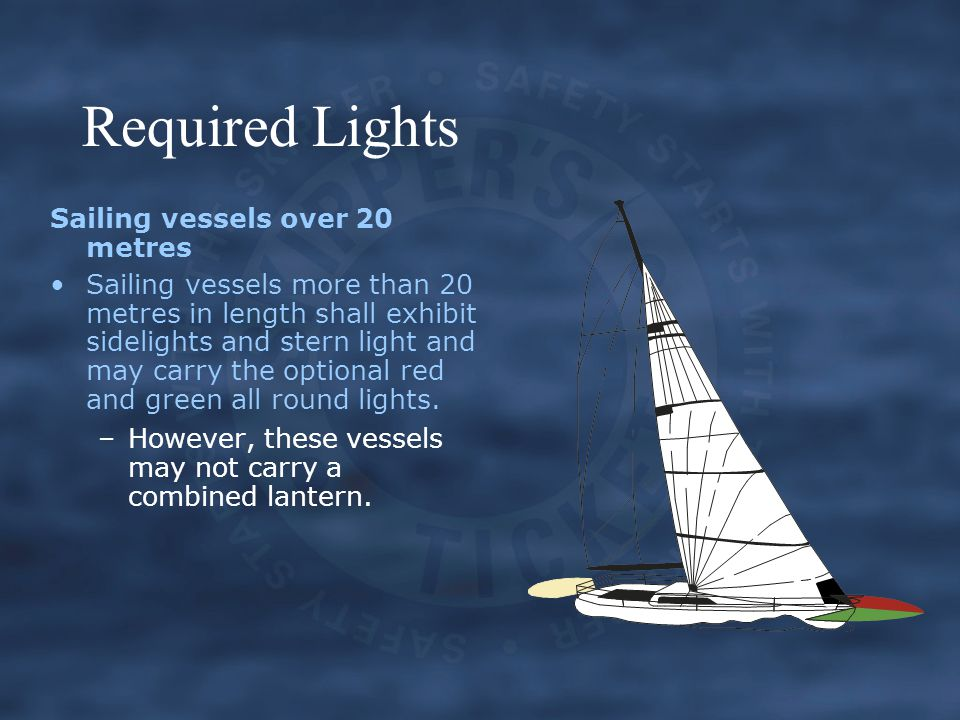 Required Lights Sailing vessels over 20 metres Sailing vessels more than 20 metres in length shall exhibit sidelights and stern light and may carry the optional red and green all round lights.