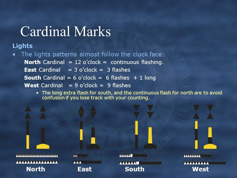 Cardinal Marks Lights The lights patterns almost follow the clock face: North Cardinal = 12 o'clock = continuous flashing.