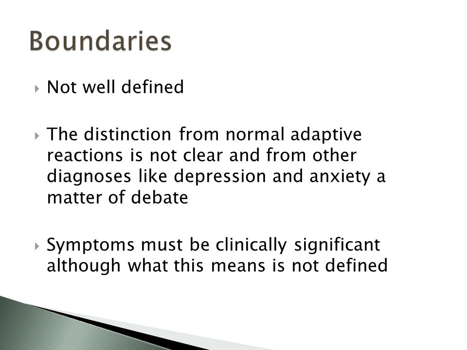  Not well defined  The distinction from normal adaptive reactions is not clear and from other diagnoses like depression and anxiety a matter of debate  Symptoms must be clinically significant although what this means is not defined