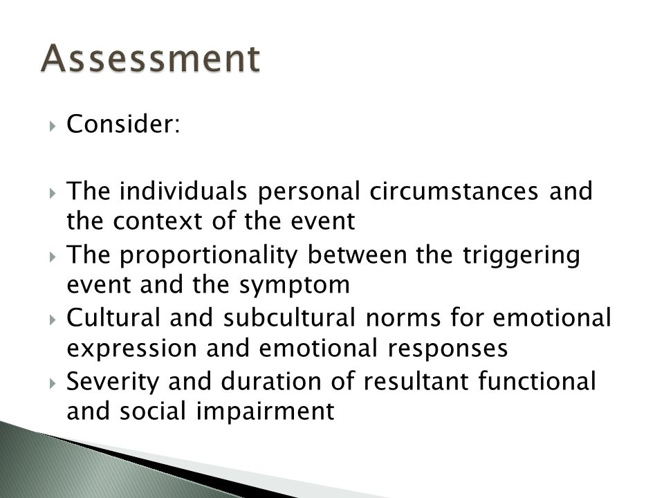  Consider:  The individuals personal circumstances and the context of the event  The proportionality between the triggering event and the symptom  Cultural and subcultural norms for emotional expression and emotional responses  Severity and duration of resultant functional and social impairment