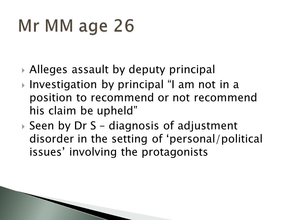  Alleges assault by deputy principal  Investigation by principal I am not in a position to recommend or not recommend his claim be upheld  Seen by Dr S – diagnosis of adjustment disorder in the setting of 'personal/political issues' involving the protagonists