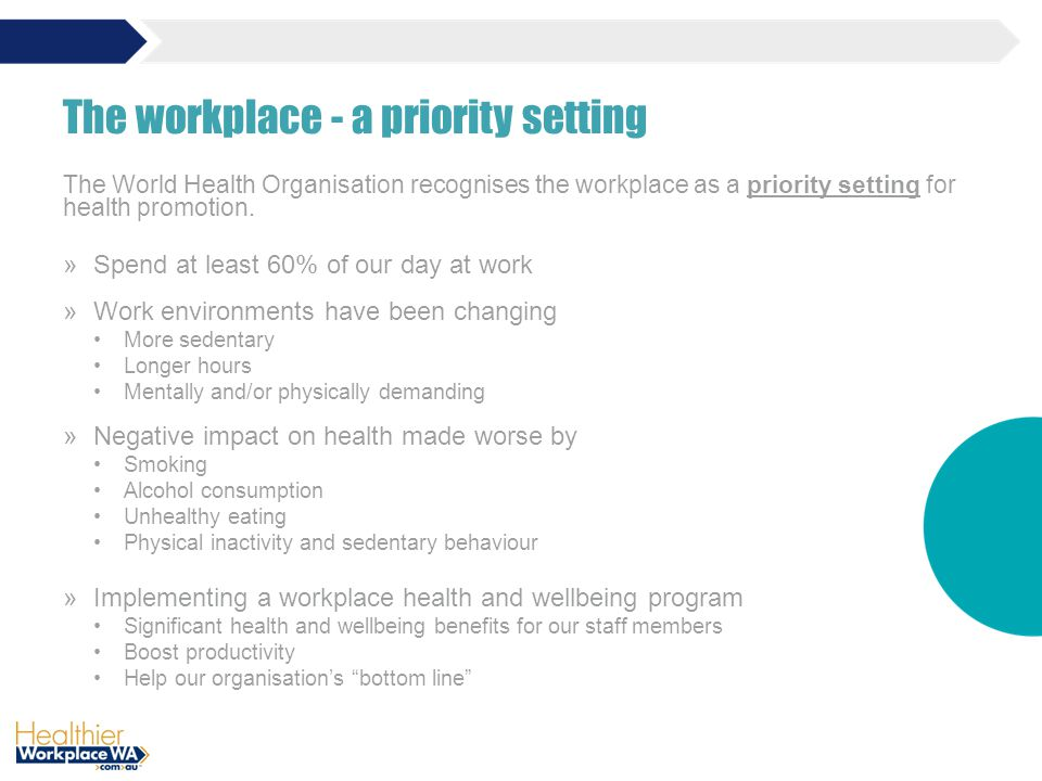 The workplace - a priority setting The World Health Organisation recognises the workplace as a priority setting for health promotion.
