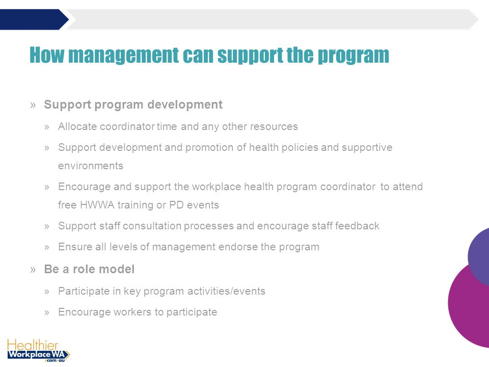 »Support program development »Allocate coordinator time and any other resources »Support development and promotion of health policies and supportive environments »Encourage and support the workplace health program coordinator to attend free HWWA training or PD events »Support staff consultation processes and encourage staff feedback »Ensure all levels of management endorse the program »Be a role model »Participate in key program activities/events »Encourage workers to participate How management can support the program