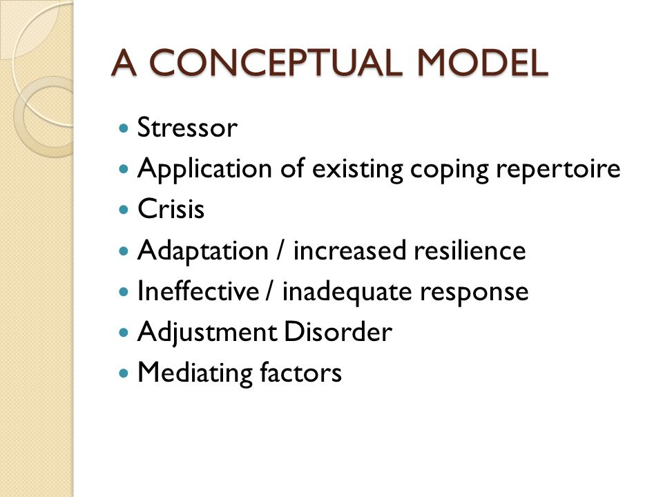 A CONCEPTUAL MODEL Stressor Application of existing coping repertoire Crisis Adaptation / increased resilience Ineffective / inadequate response Adjus