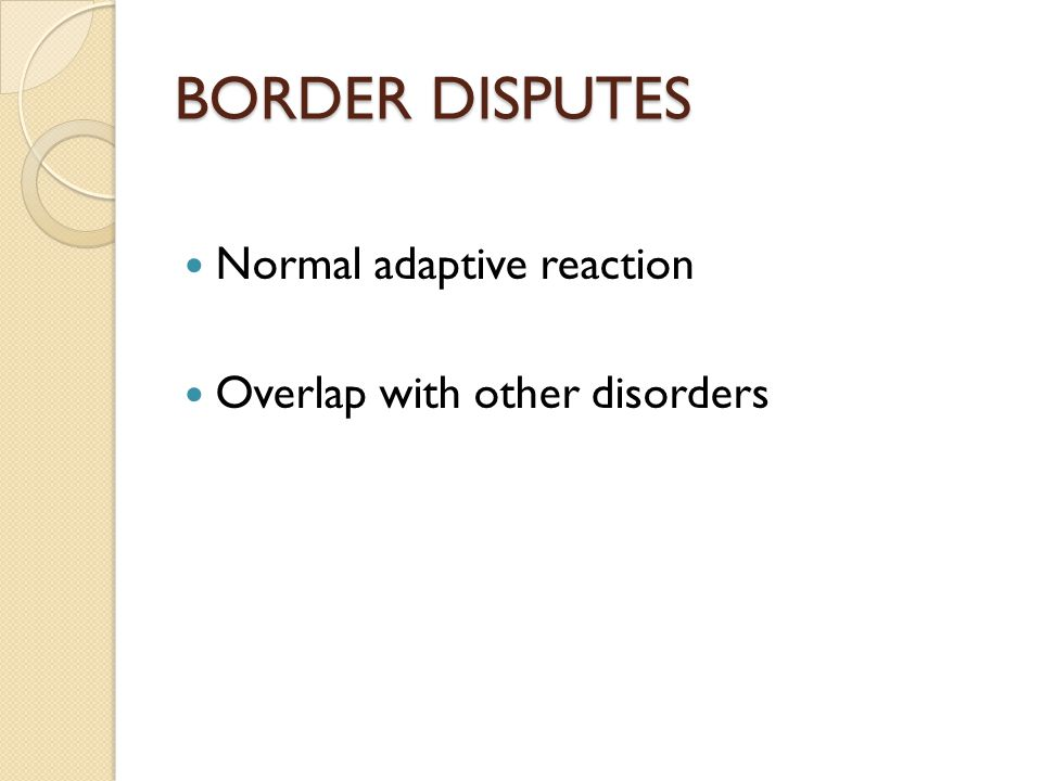 BORDER DISPUTES Normal adaptive reaction Overlap with other disorders