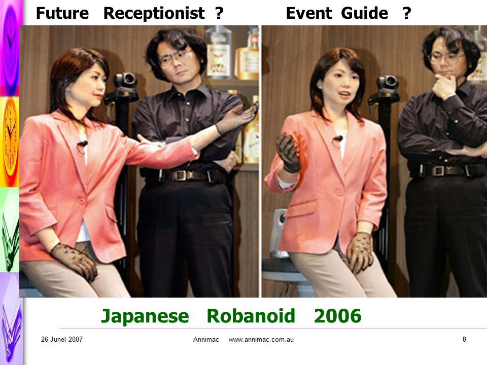 . 26 Junel 2007Annimac www.annimac.com.au8 Japanese Robanoid 2006 Future Receptionist ? Event Guide ?