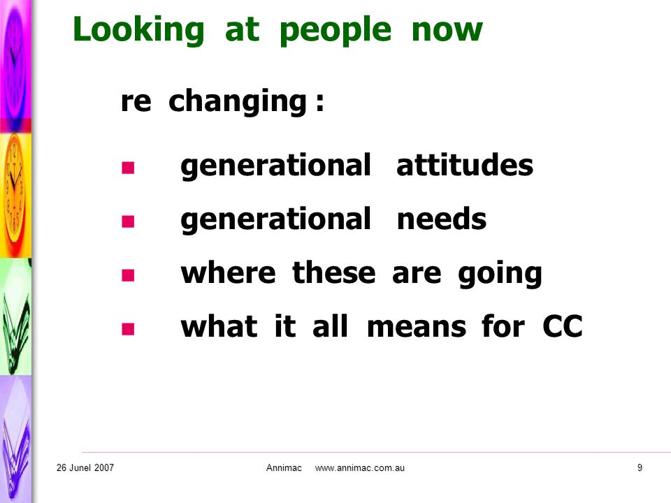 . 26 Junel 2007Annimac www.annimac.com.au9 re changing : generational attitudes generational needs where these are going what it all means for CC Looking at people now