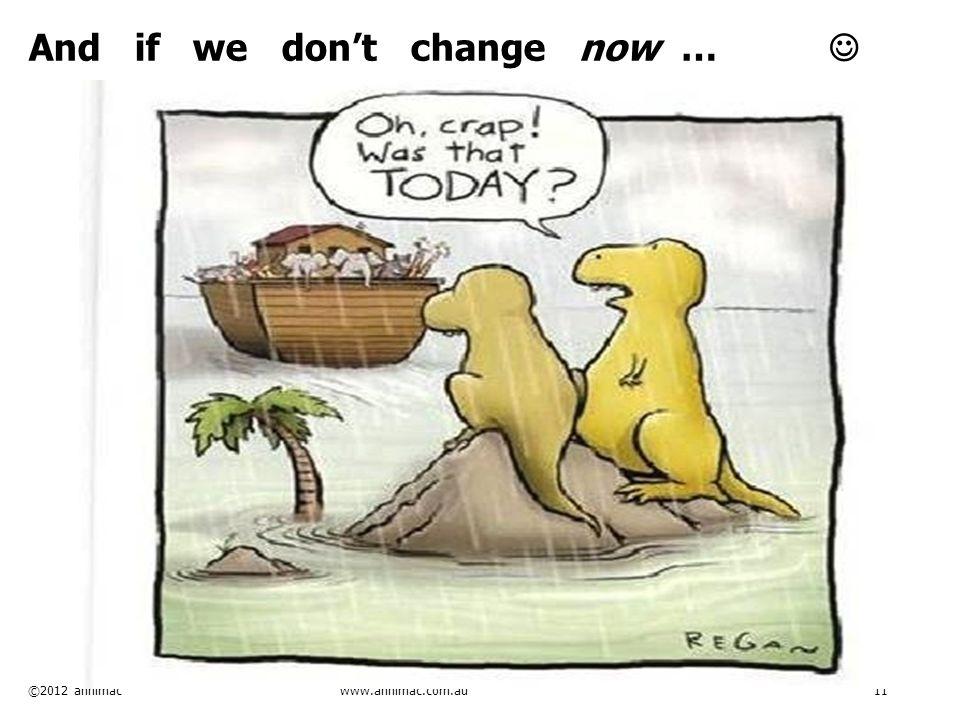 ©2012 annimac www.annimac.com.au 11 And if we don't change now …