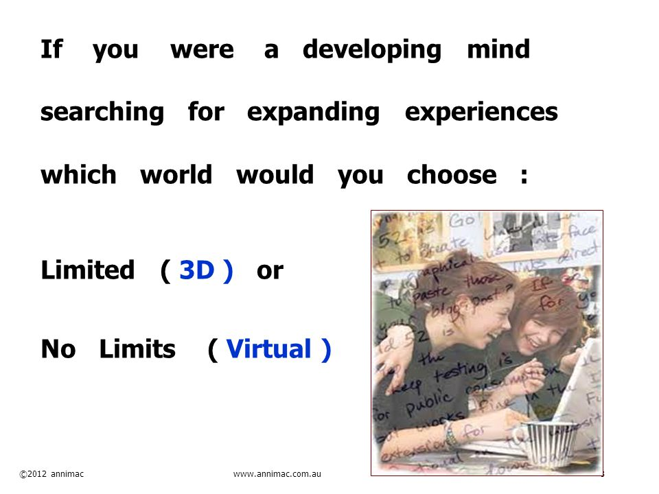 ©2012 annimac www.annimac.com.au 8 If you were a developing mind searching for expanding experiences which world would you choose : Limited ( 3D ) or
