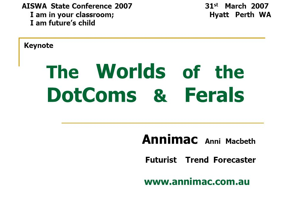 The Worlds of the DotComs & Ferals Annimac Anni Macbeth Futurist Trend Forecaster www.annimac.com.au AISWA State Conference 2007 31 st March 2007 I am in your classroom; Hyatt Perth WA I am future's child Keynote