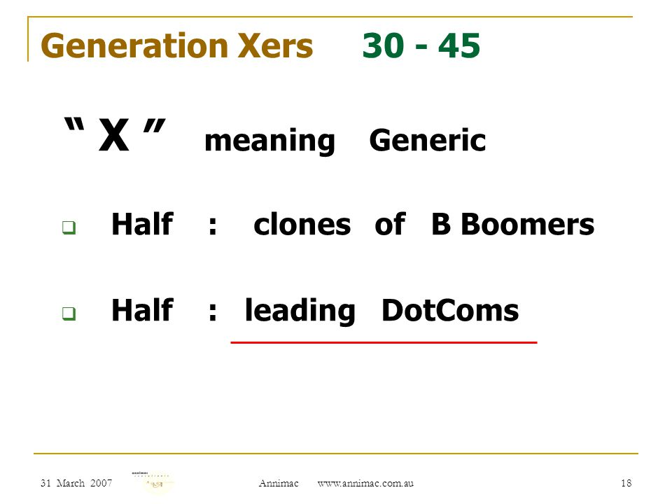 31 March 2007 Annimac www.annimac.com.au 18 Generation Xers 30 - 45 X ″ meaning Generic  Half : clones of B Boomers  Half : leading DotComs
