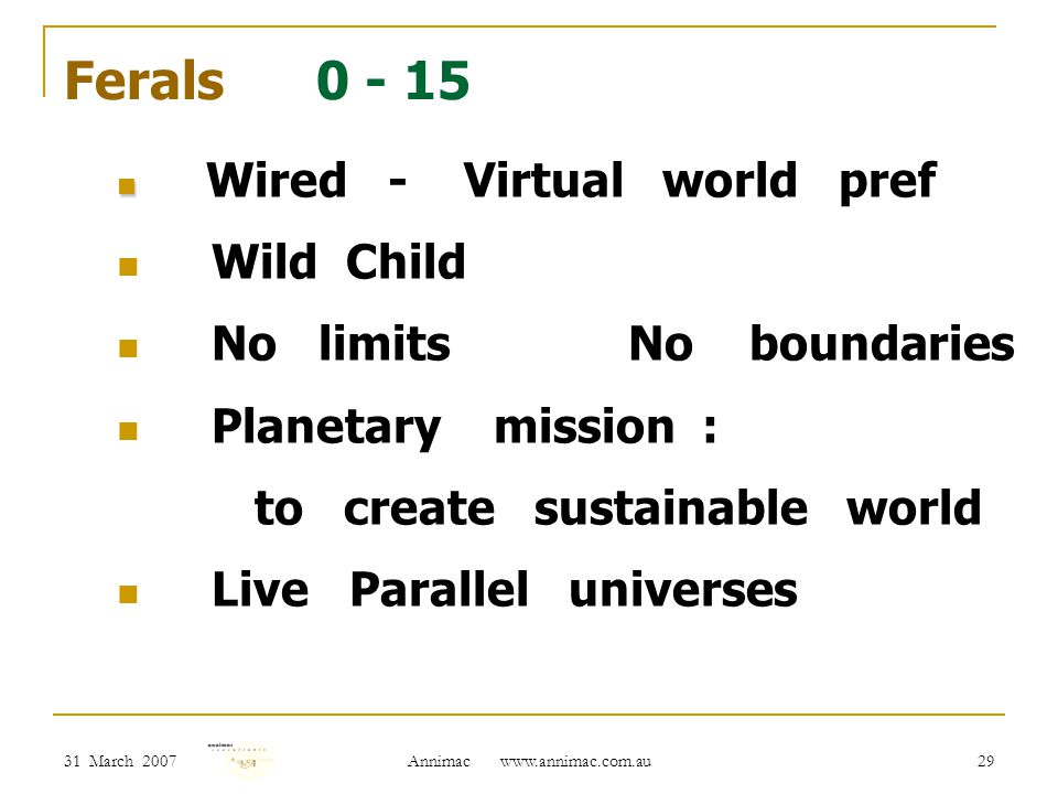 31 March 2007 Annimac www.annimac.com.au 29 Ferals 0 - 15 Wired - Virtual world pref Wild Child No limits No boundaries Planetary mission : to create sustainable world Live Parallel universes