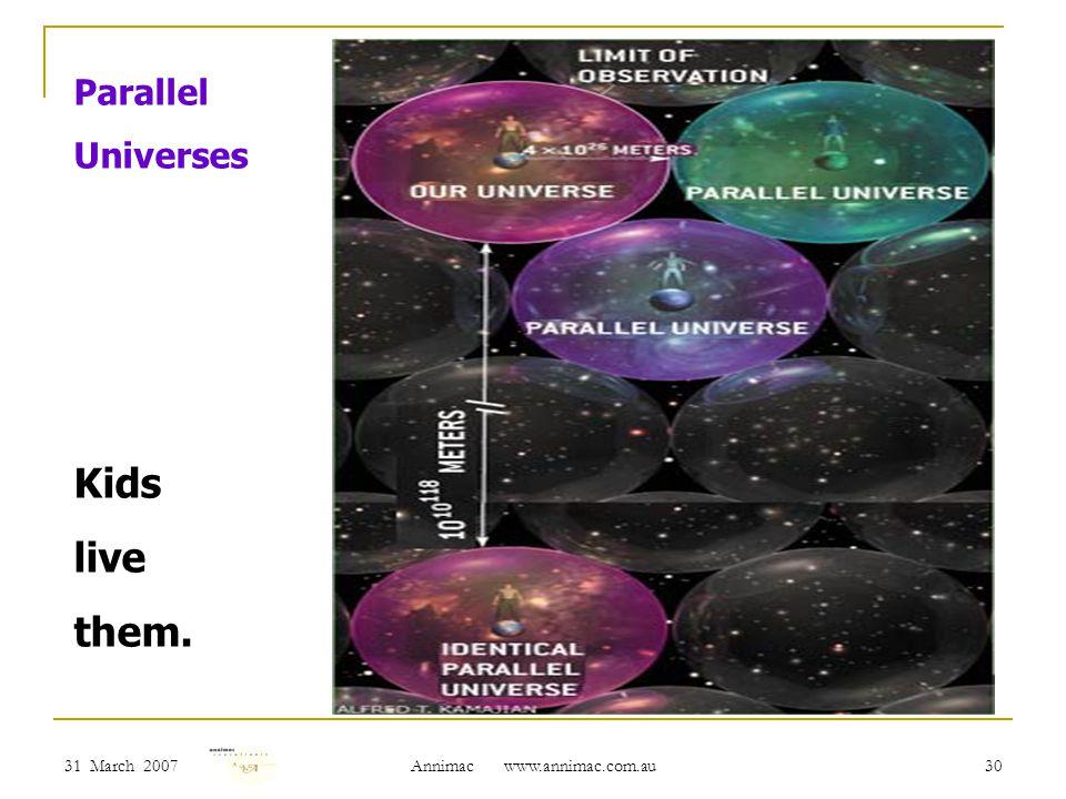 31 March 2007 Annimac www.annimac.com.au 30 Parallel Universes Kids live them.