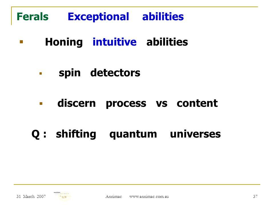 31 March 2007 Annimac www.annimac.com.au 37 Ferals Exceptional abilities  Honing intuitive abilities  spin detectors  discern process vs content Q : shifting quantum universes