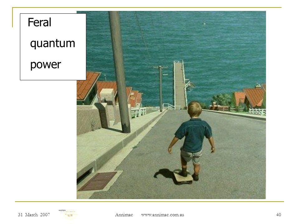 31 March 2007 Annimac www.annimac.com.au 40 Feral quantum power