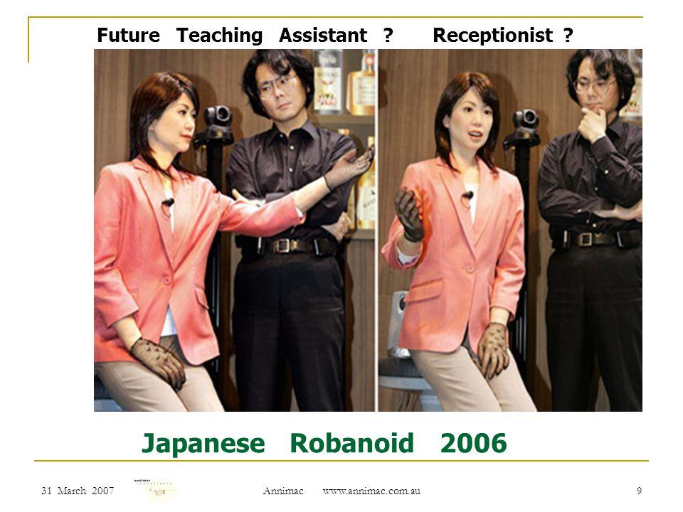 31 March 2007 Annimac www.annimac.com.au 9 Japanese Robanoid 2006 Future Teaching Assistant .