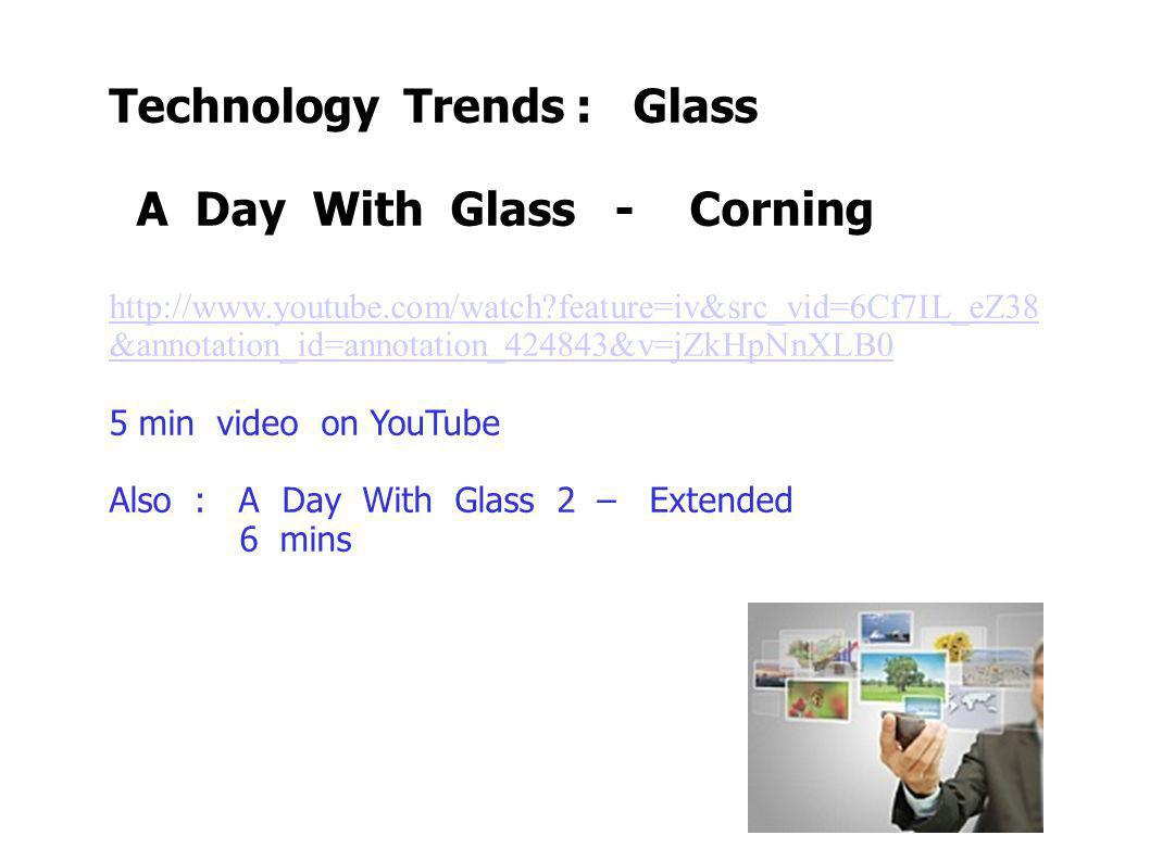 Technology Trends : Glass A Day With Glass - Corning http://www.youtube.com/watch feature=iv&src_vid=6Cf7IL_eZ38 &annotation_id=annotation_424843&v=jZkHpNnXLB0 5 min video on YouTube Also : A Day With Glass 2 – Extended 6 mins