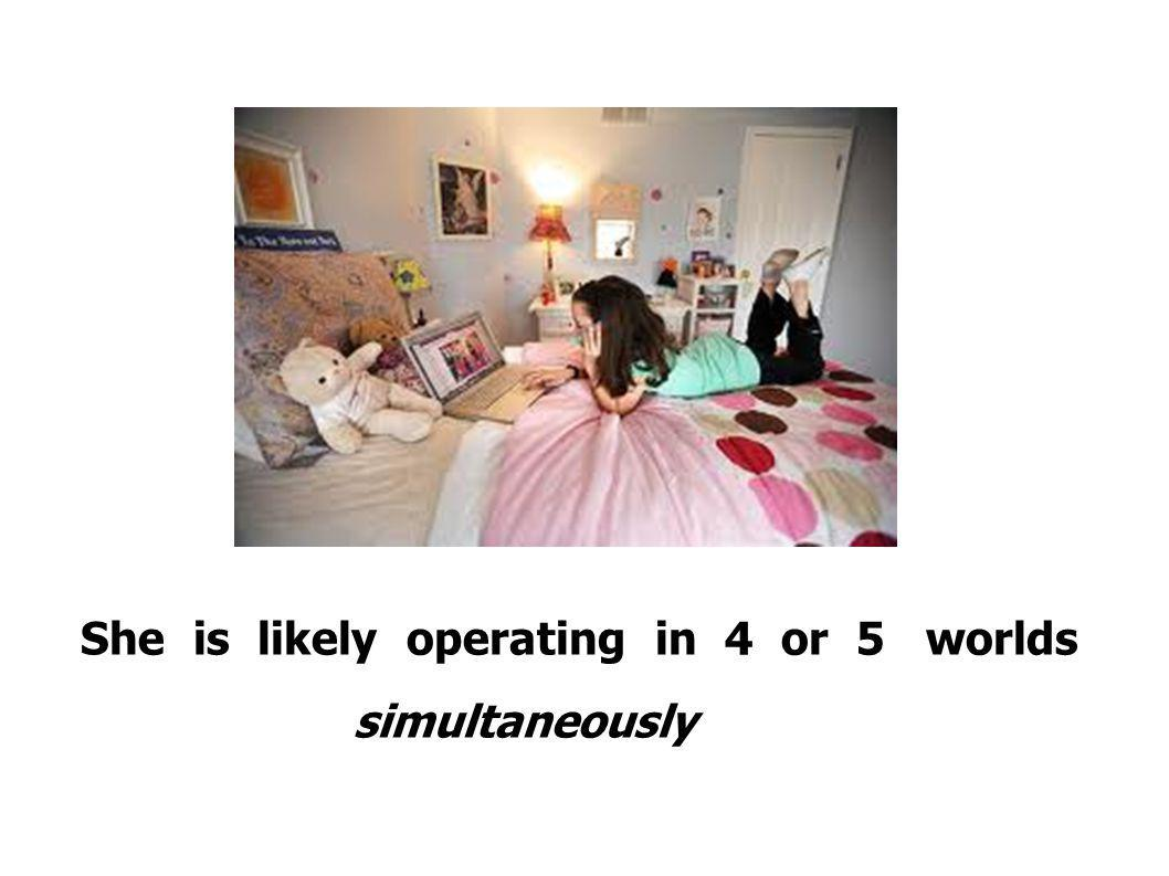 She is likely operating in 4 or 5 worlds simultaneously