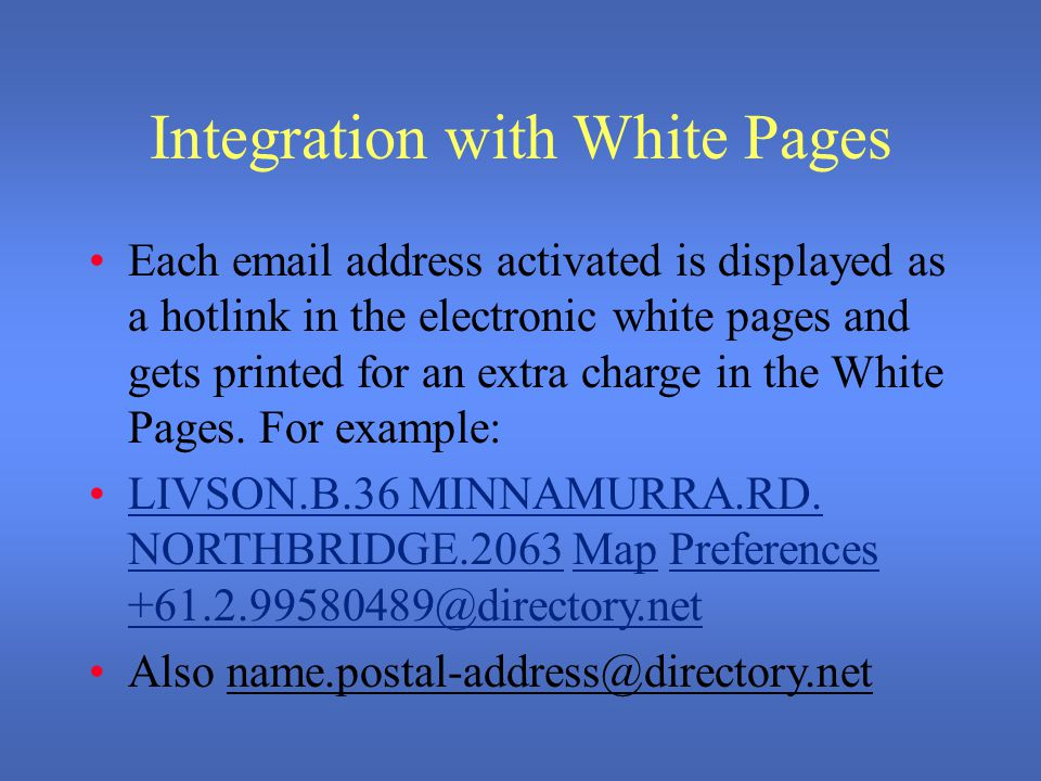 Integration with White Pages Each email address activated is displayed as a hotlink in the electronic white pages and gets printed for an extra charge in the White Pages.