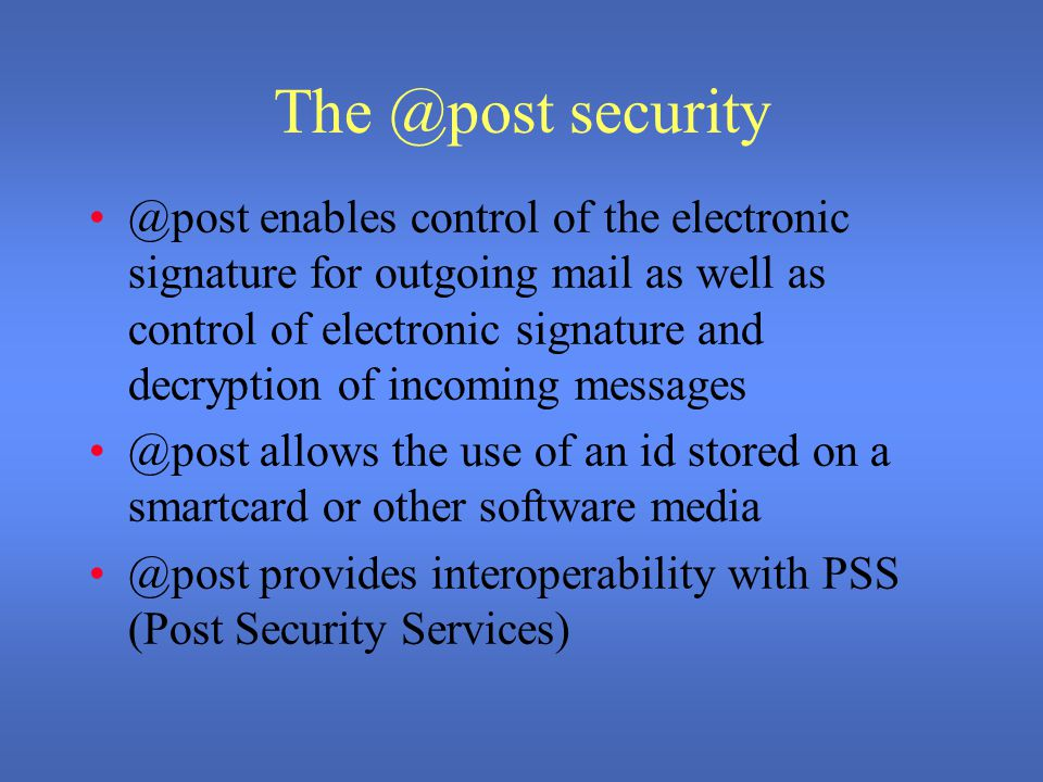 The @post security @post enables control of the electronic signature for outgoing mail as well as control of electronic signature and decryption of incoming messages @post allows the use of an id stored on a smartcard or other software media @post provides interoperability with PSS (Post Security Services)