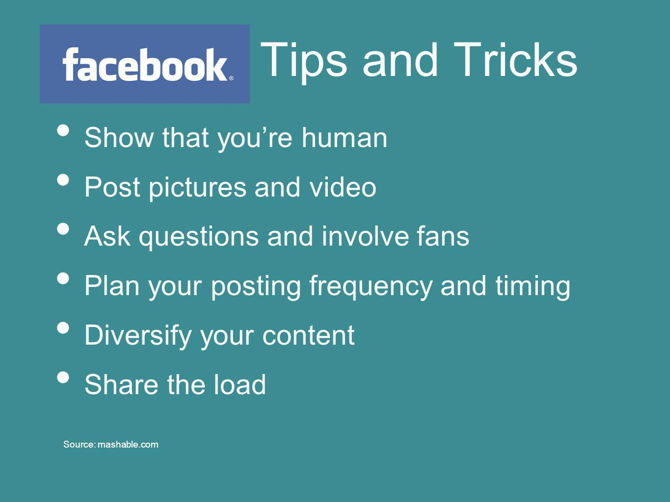 Tips and Tricks Show that you're human Post pictures and video Ask questions and involve fans Plan your posting frequency and timing Diversify your content Share the load Source: mashable.com