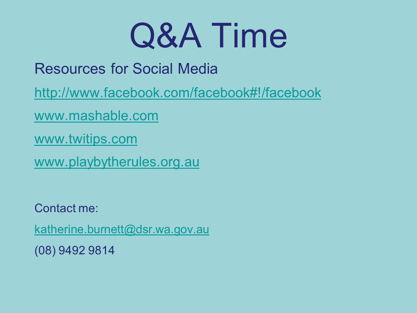 Q&A Time Resources for Social Media http://www.facebook.com/facebook#!/facebook www.mashable.com www.twitips.com www.playbytherules.org.au Contact me: katherine.burnett@dsr.wa.gov.au (08) 9492 9814
