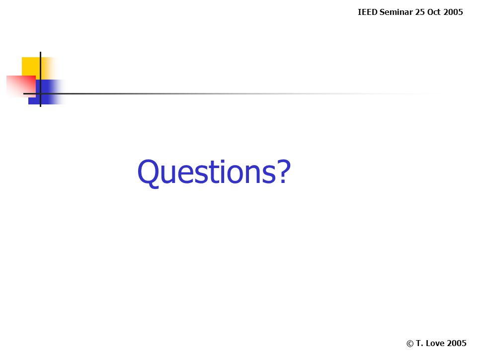IEED Seminar 25 Oct 2005 © T. Love 2005 Questions