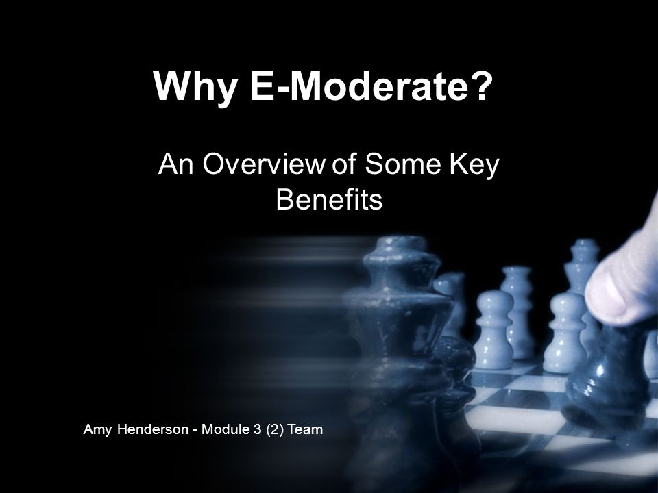 Why E-Moderate An Overview of Some Key Benefits Amy Henderson - Module 3 (2) Team