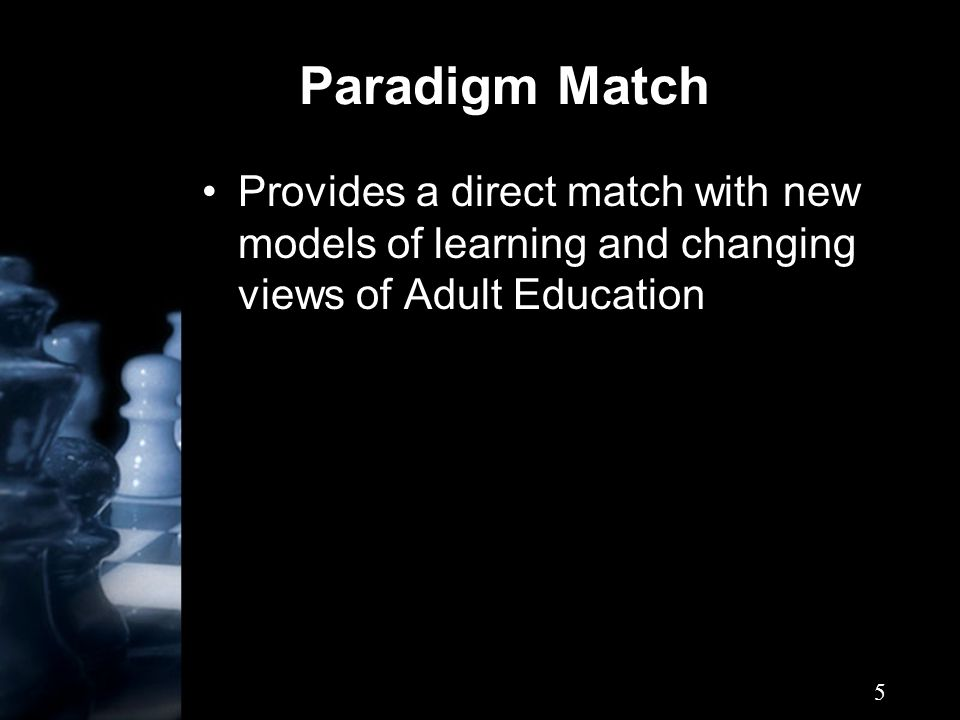 5 Paradigm Match Provides a direct match with new models of learning and changing views of Adult Education