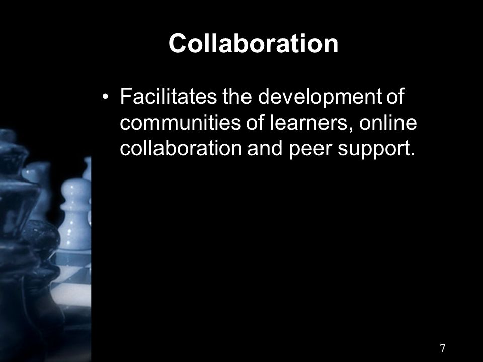 7 Collaboration Facilitates the development of communities of learners, online collaboration and peer support.