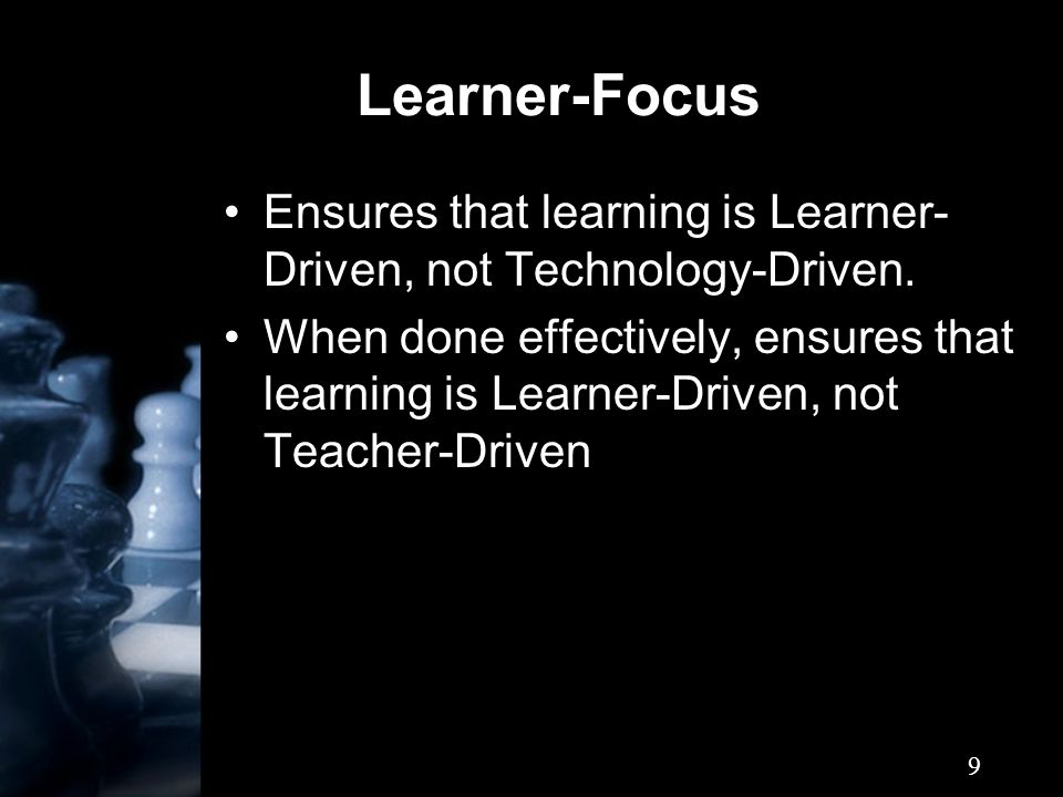 9 Learner-Focus Ensures that learning is Learner- Driven, not Technology-Driven.