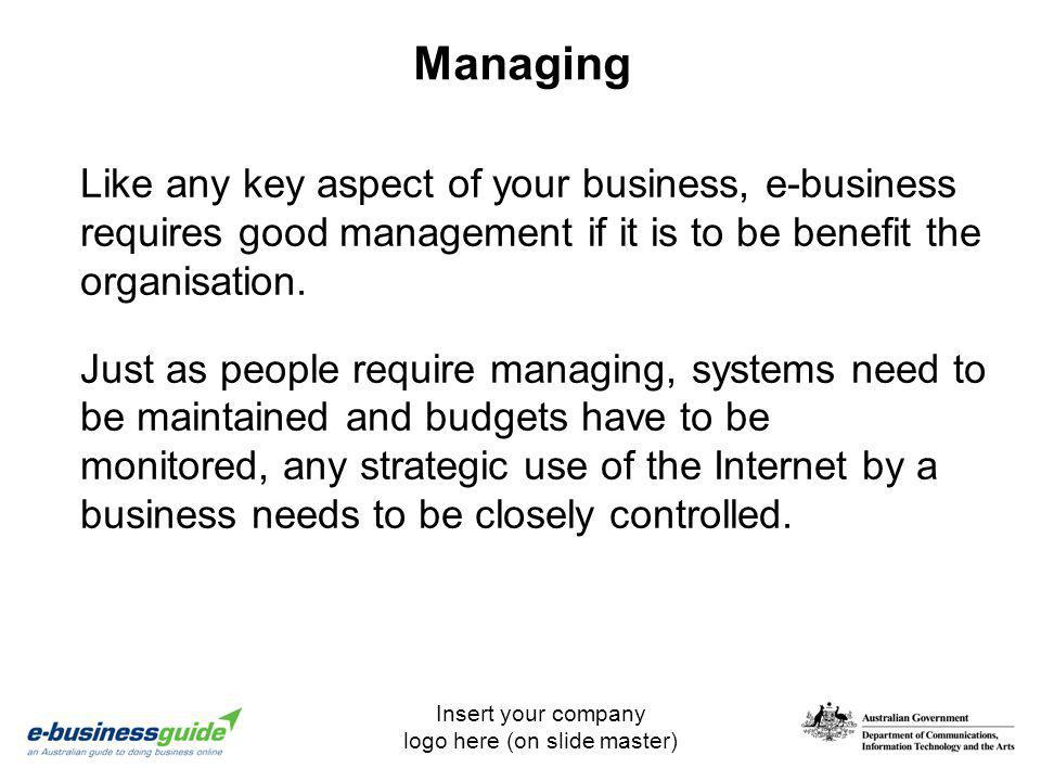 Insert your company logo here (on slide master) Managing Like any key aspect of your business, e-business requires good management if it is to be bene