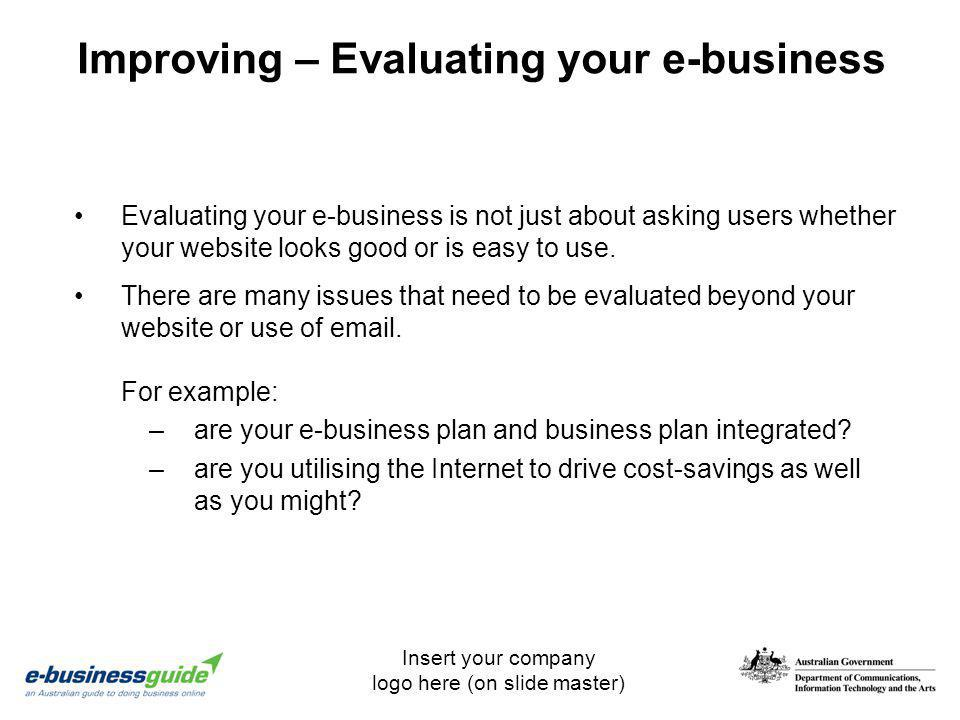 Insert your company logo here (on slide master) Improving – Evaluating your e-business Evaluating your e-business is not just about asking users wheth