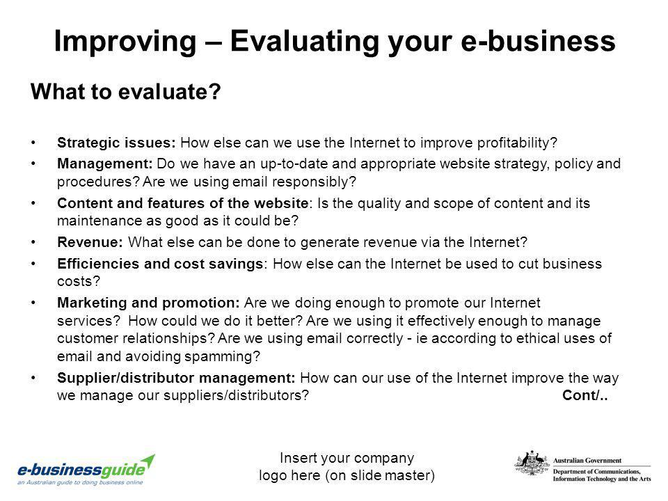 Insert your company logo here (on slide master) Improving – Evaluating your e-business Strategic issues: How else can we use the Internet to improve p