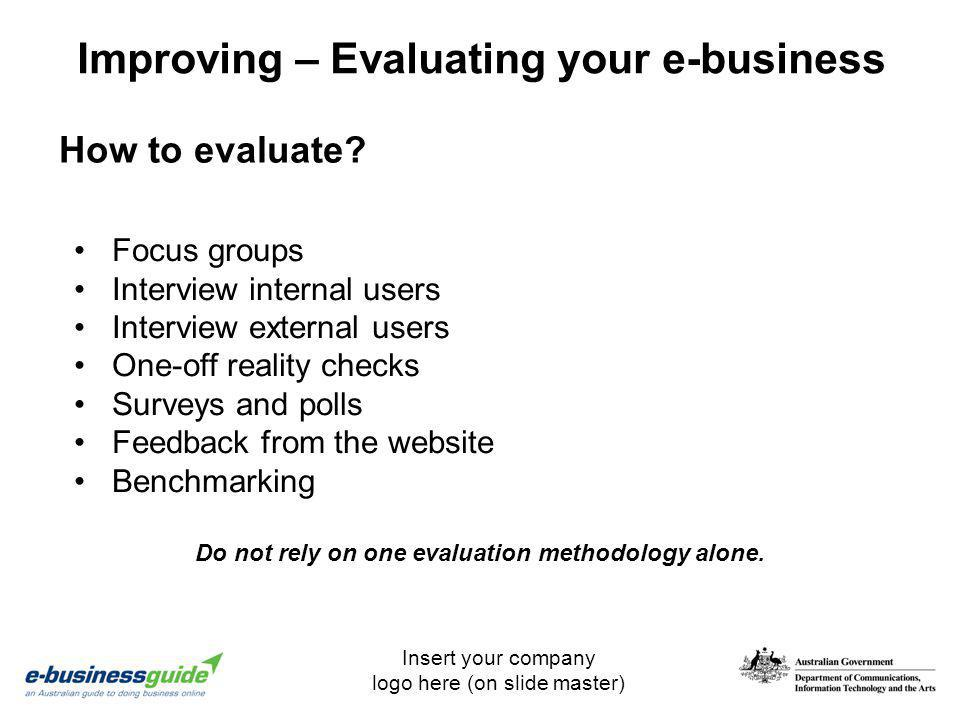 Insert your company logo here (on slide master) Improving – Evaluating your e-business How to evaluate? Focus groups Interview internal users Intervie