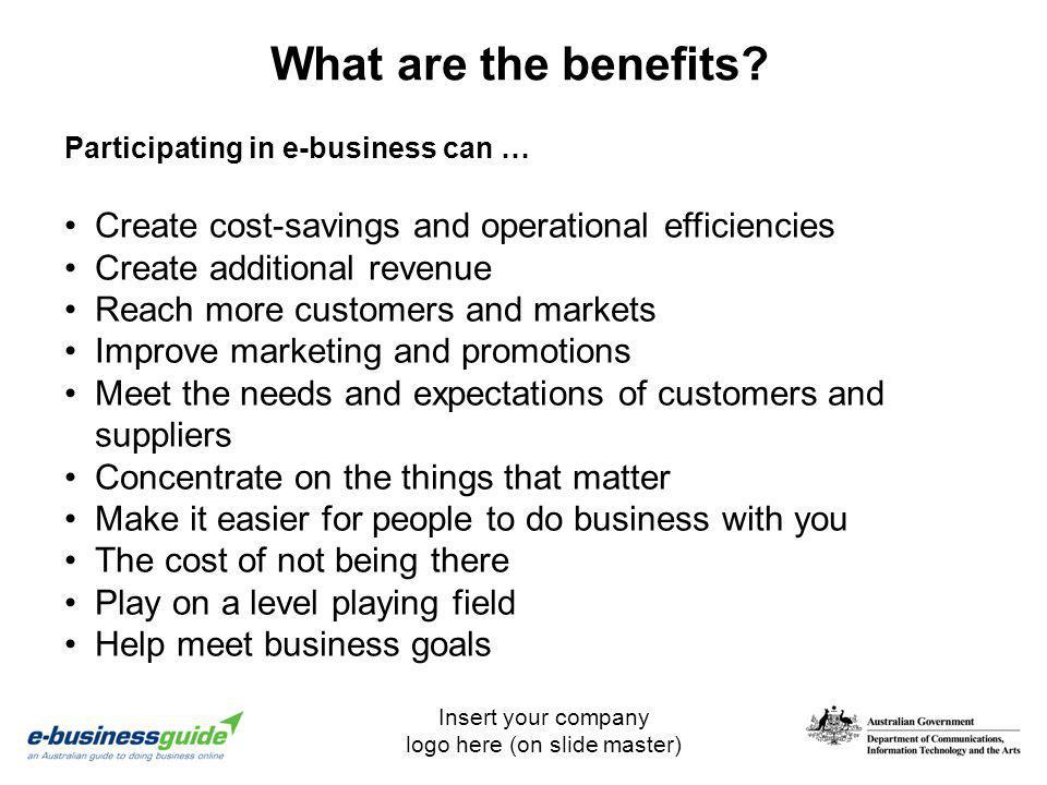 Insert your company logo here (on slide master) What are the benefits? Create cost-savings and operational efficiencies Create additional revenue Reac