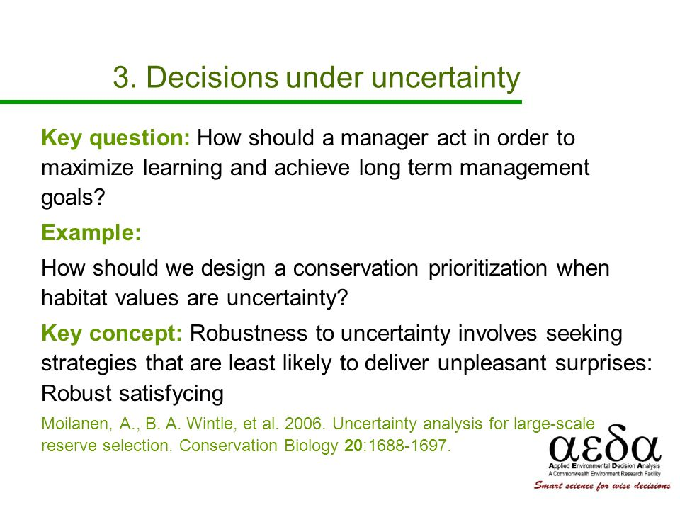 3. Decisions under uncertainty Key question: How should a manager act in order to maximize learning and achieve long term management goals? Example: H