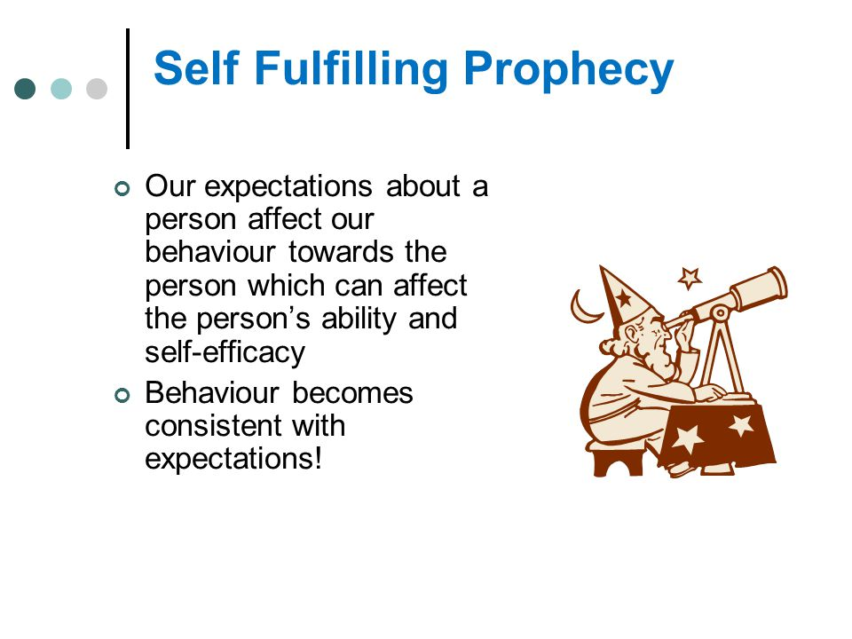 Self Fulfilling Prophecy Our expectations about a person affect our behaviour towards the person which can affect the person's ability and self-effica