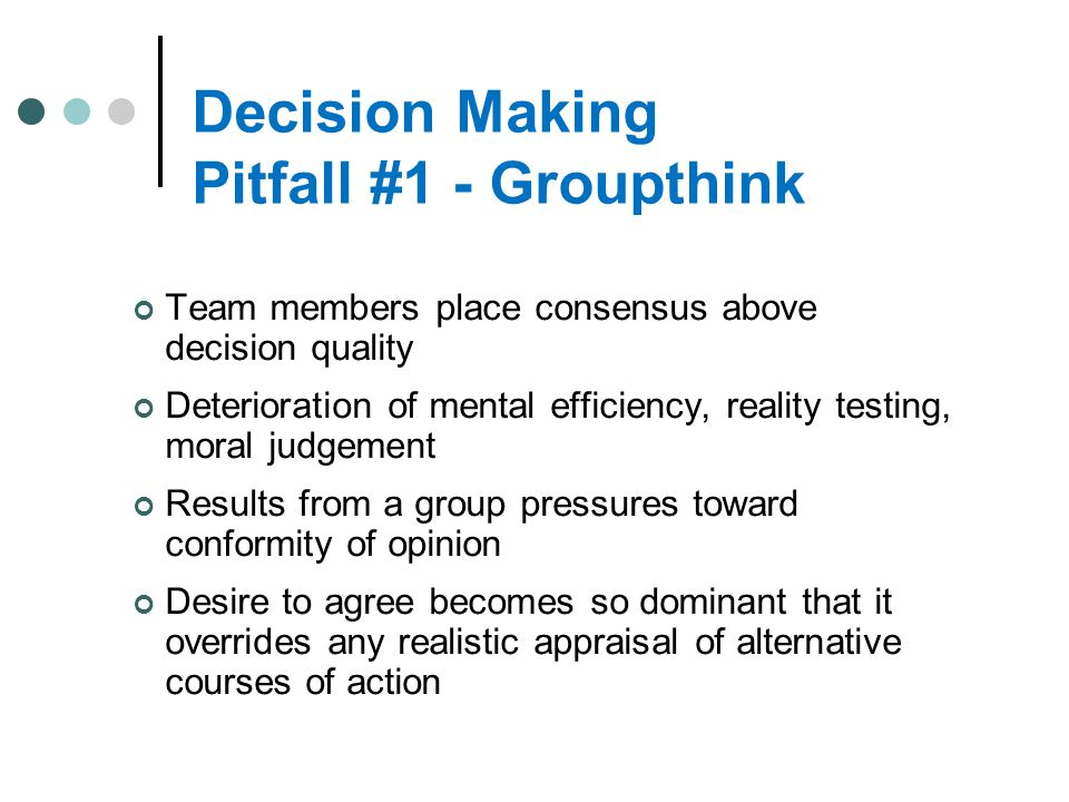 Decision Making Pitfall #1 - Groupthink Team members place consensus above decision quality Deterioration of mental efficiency, reality testing, moral