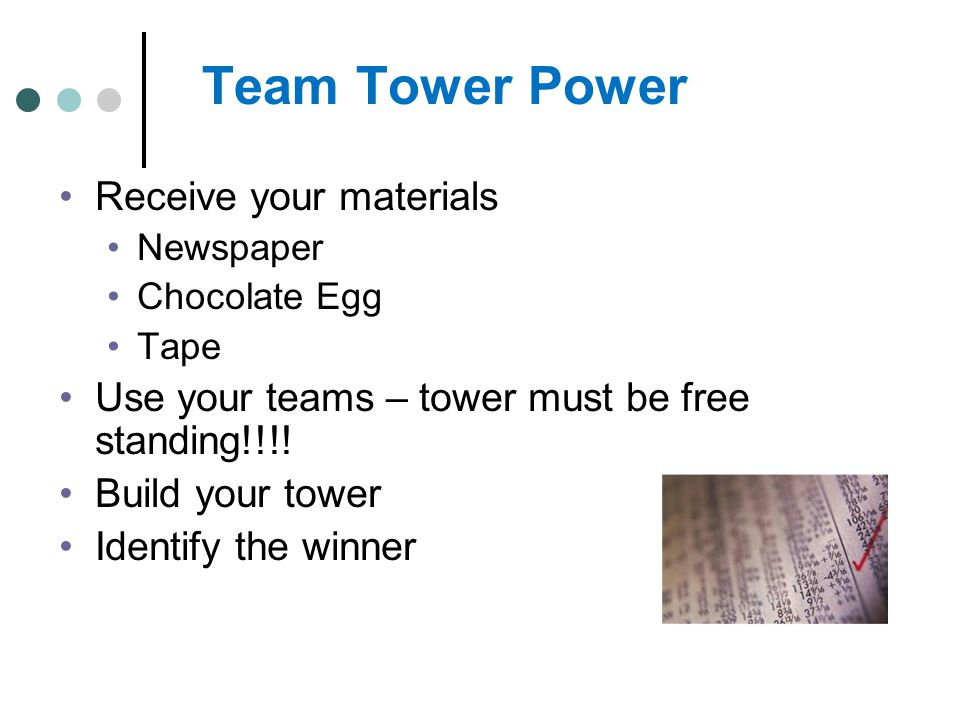 Team Tower Power Receive your materials Newspaper Chocolate Egg Tape Use your teams – tower must be free standing!!!! Build your tower Identify the wi