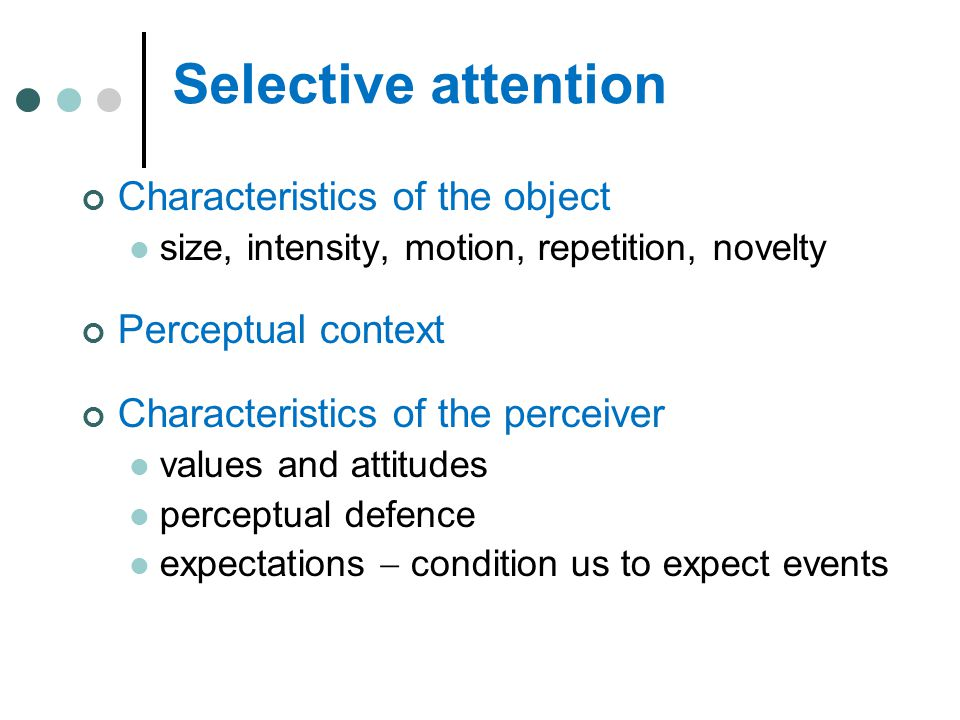 Selective attention Characteristics of the object size, intensity, motion, repetition, novelty Perceptual context Characteristics of the perceiver val