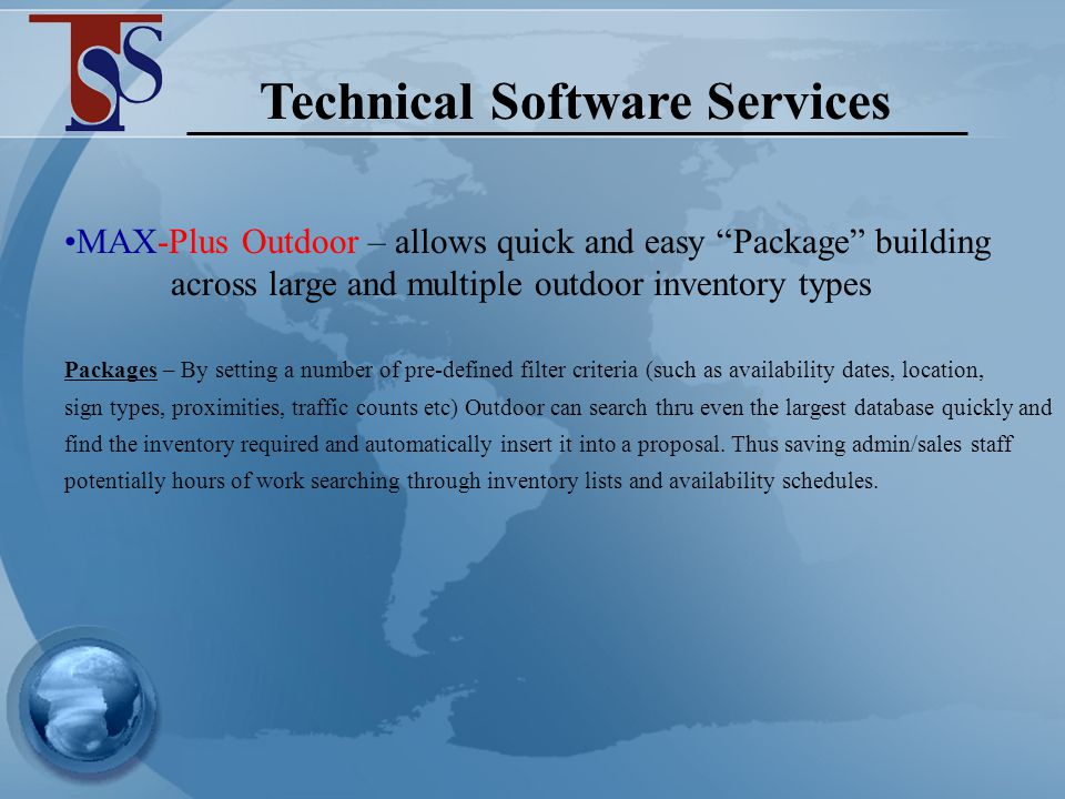 Technical Software Services MAX-Plus Outdoor – allows quick and easy Package building across large and multiple outdoor inventory types MAX-Plus Outdoor – includes its own Production module that can be used for both internal or external production methods MAX-Plus Outdoor – can link directly into an existing financial package eliminating the need of double entry MAX-Plus Outdoor – can be tailored around your needs and your business CLICK HERE CLICK HERE for more details on the above