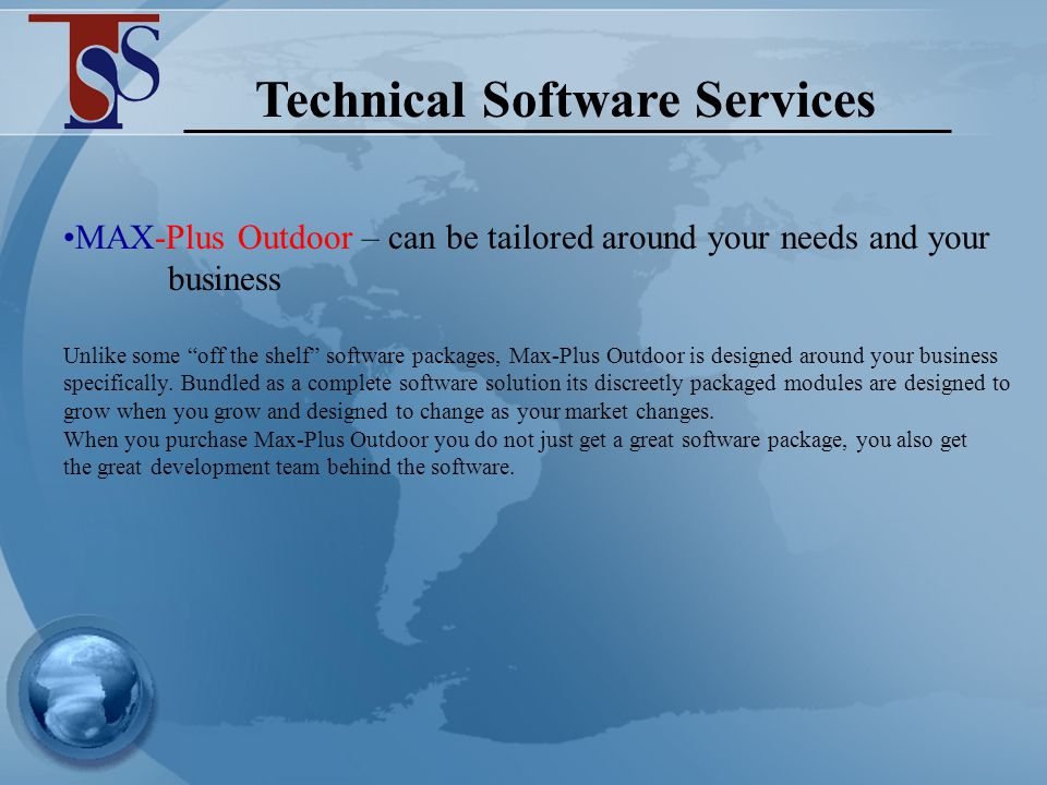 Technical Software Services MAX-Plus Outdoor – can link directly into an existing financial package eliminating the need of double entry Finance – Outdoor can be linked into an external/existing finance systems (eg Sun/Accpac etc) general ledger.